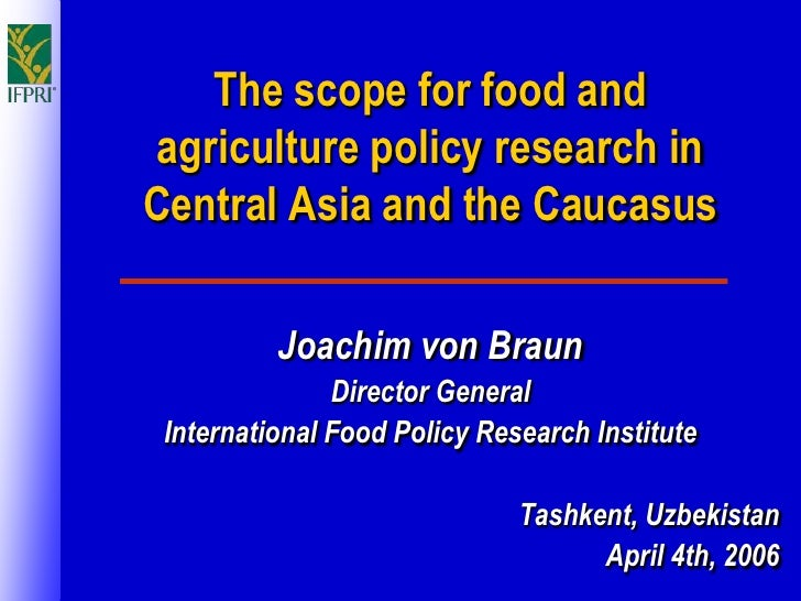 The scope for food and agriculture policy research in Central Asia and the Caucasus            Joachim von Braun          ...