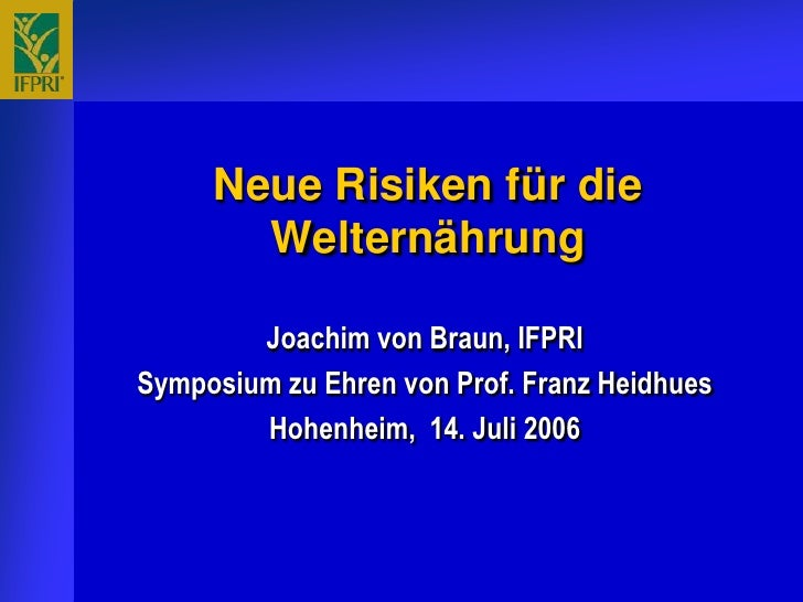 Neue Risiken für die        Welternährung          Joachim von Braun, IFPRI Symposium zu Ehren von Prof. Franz Heidhues   ...