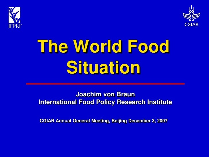 The World Food    Situation             Joachim von Braun International Food Policy Research Institute  CGIAR Annual Gener...