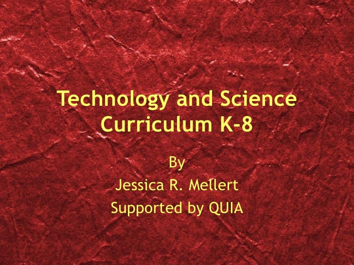 Technology and Science Curriculum K-8 By Jessica R. Mellert Supported by QUIA