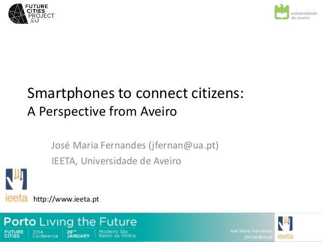 Smartphones to connect citizens: A Perspective from Aveiro José Maria Fernandes (jfernan@ua.pt) IEETA, Universidade de Ave...