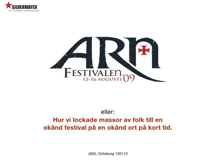 eller:   Hur vi lockade massor av folk till en okänd festival på en okänd ort på kort tid.                 JMG, Göteborg 1...