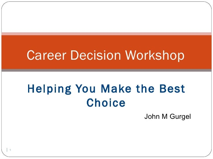 Career Decision Workshop        Helping You Make the Best                  Choice                          John M Gurgel| ...