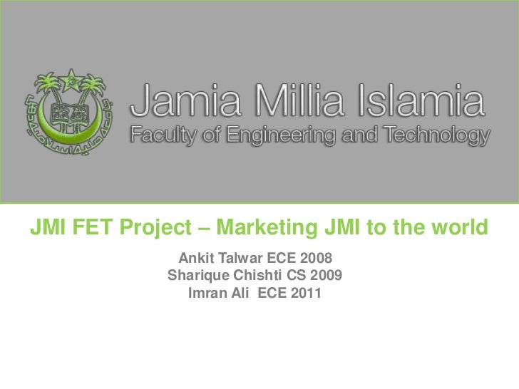 JMI FET Project – Marketing JMI to the world <br />AnkitTalwar ECE 2008<br />ShariqueChishti CS 2009<br />ImranAli  ECE 20...