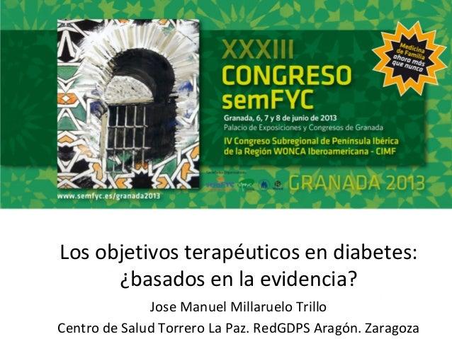 Los objetivos terapéuticos en diabetes:¿basados en la evidencia?Jose Manuel Millaruelo TrilloCentro de Salud Torrero La Pa...