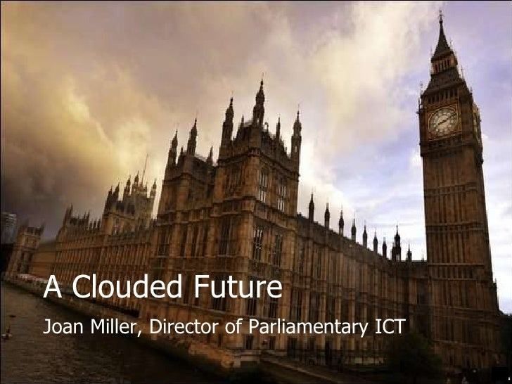 A Clouded Future Joan Miller, Director of Parliamentary ICT