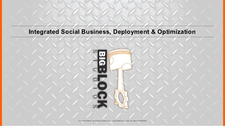 Integrated Social Business, Deployment & Optimization               © 2012 COPYRIGHT • BIG BLOCK STUDIOS, INC. • JUSTICEMI...