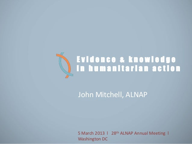 Evidence & knowledgein humanitarian actionJohn Mitchell, ALNAP5 March 2013 l 28th ALNAP Annual Meeting lWashington DC