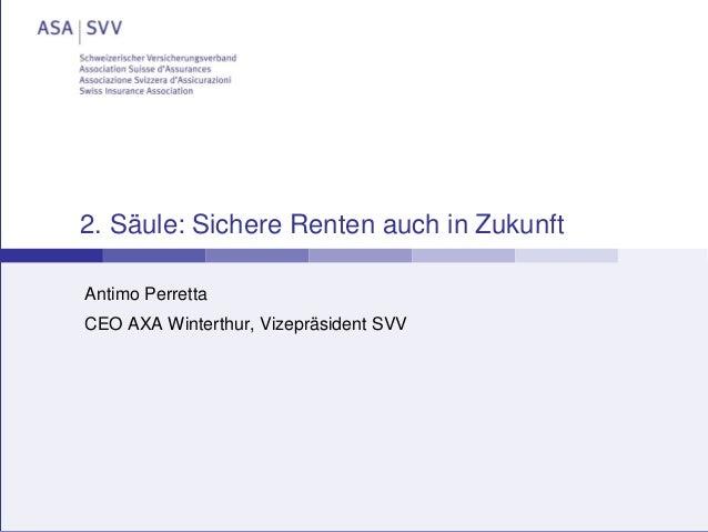 26. Januar 2015 2. Säule: Sichere Renten auch in Zukunft Antimo Perretta CEO AXA Winterthur, Vizepräsident SVV