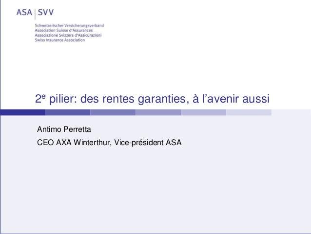 26 janvier 2015 2e pilier: des rentes garanties, à l'avenir aussi Antimo Perretta CEO AXA Winterthur, Vice-président ASA