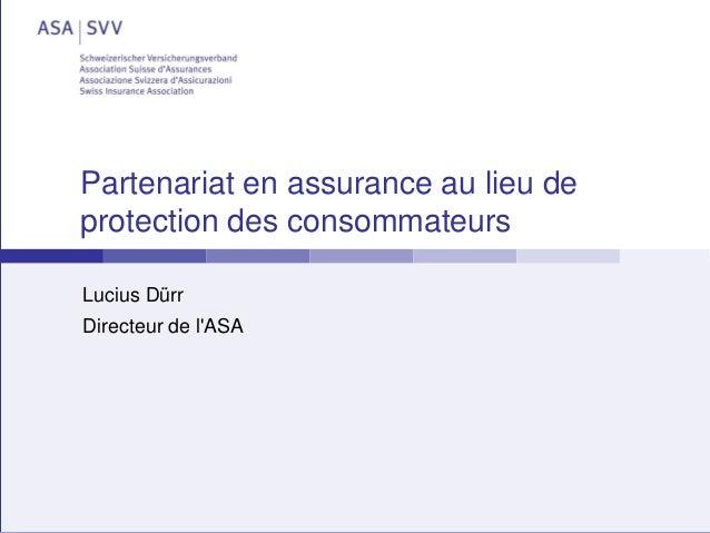 Partenariat en assurance au lieu de protection des consommateurs Lucius Dürr Directeur de l'ASA