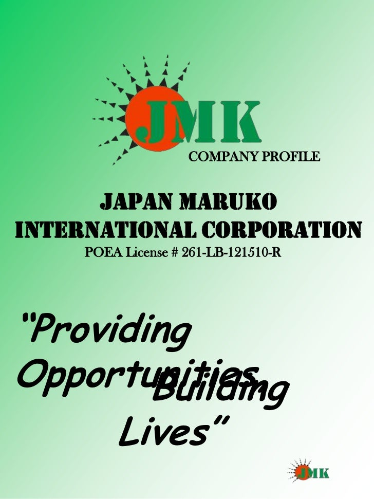 "COMPANY PROFILE      JAPAN MARUKOINTERNATIONAL CORPORATION     POEA License # 261-LB-121510-R""ProvidingOpportunities,     ..."