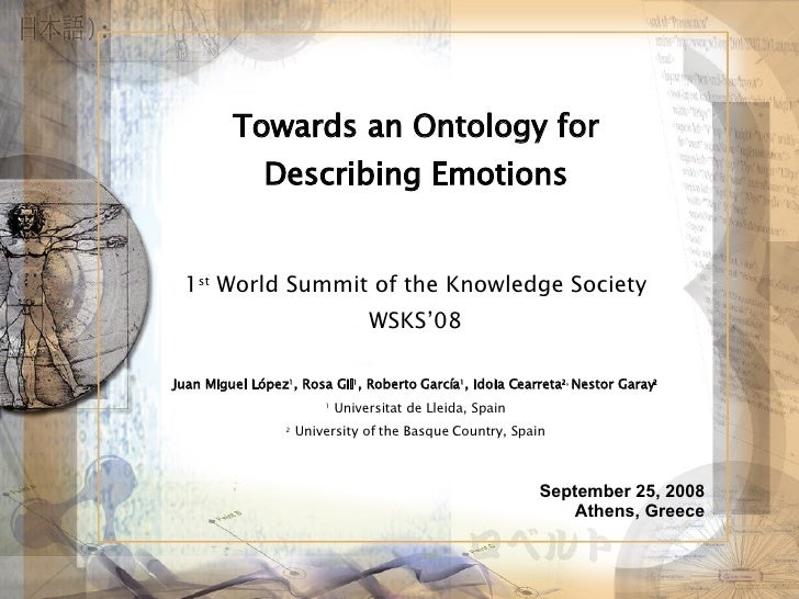 Towards an Ontology for Describing Emotions 1 st  World Summit of the Knowledge Society WSKS'08 Juan Miguel López 1 , Rosa...
