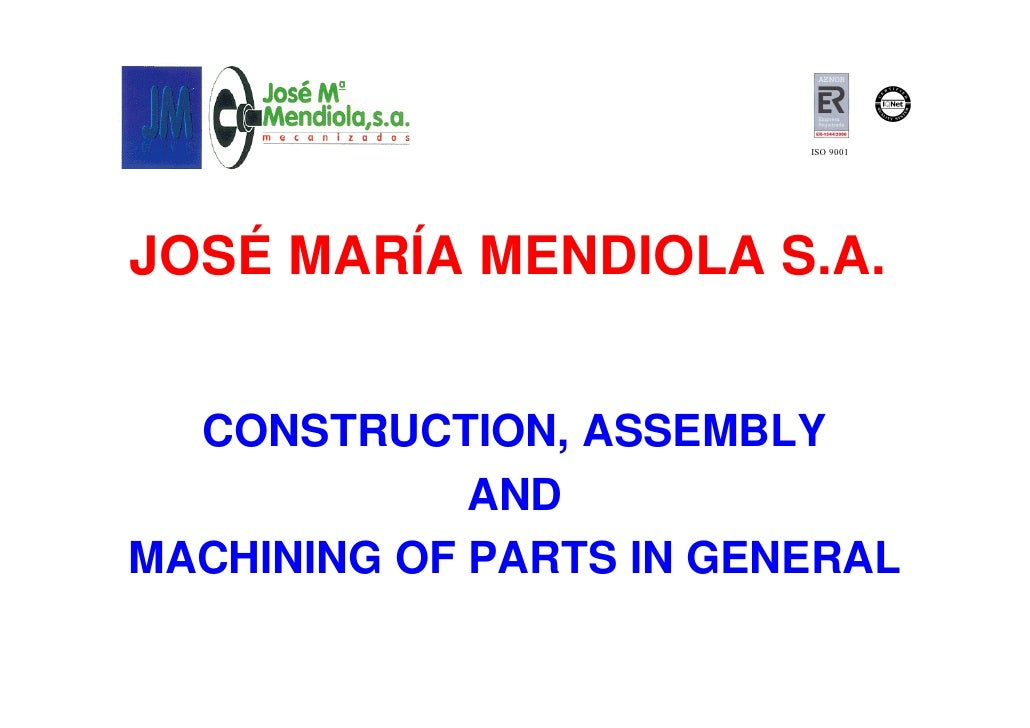 ISO 9001JOSÉ MARÍA MENDIOLA S.A.  CONSTRUCTION, ASSEMBLY             ANDMACHINING OF PARTS IN GENERAL