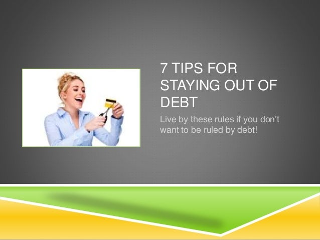 7 TIPS FOR STAYING OUT OF DEBT Live by these rules if you don't want to be ruled by debt!