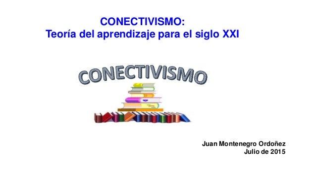CONECTIVISMO: Teoría del aprendizaje para el siglo XXI Juan Montenegro Ordoñez Julio de 2015