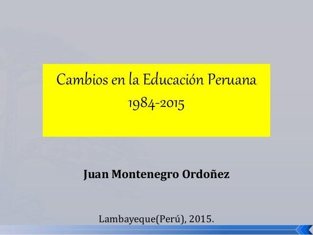 Cambios en la Educación Peruana 1984-2015 Juan Montenegro Ordoñez Lambayeque(Perú), 2015.