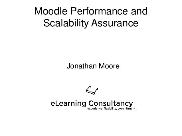 Moodle Performance and Scalability Assurance Jonathan Moore