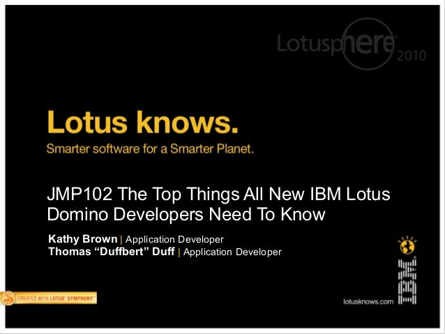 "JMP102 The Top Things All New IBM LotusDomino Developers Need To KnowKathy Brown | Application DeveloperThomas ""Duffbert"" ..."