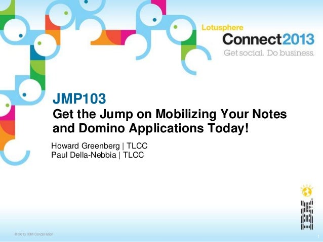 © 2013 IBM Corporation JMP103 Get the Jump on Mobilizing Your Notes and Domino Applications Today! Howard Greenberg | TLCC...