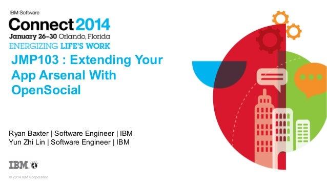 JMP103 : Extending Your App Arsenal With OpenSocial  Ryan Baxter | Software Engineer | IBM Yun Zhi Lin | Software Engineer...