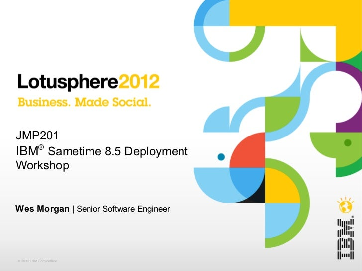 JMP201IBM® Sametime 8.5 DeploymentWorkshopWes Morgan | Senior Software Engineer© 2012 IBM Corporation