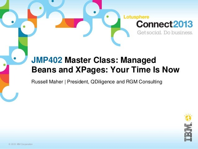 JMP402 Master Class: Managed                    Beans and XPages: Your Time Is Now                    Russell Maher   Pres...