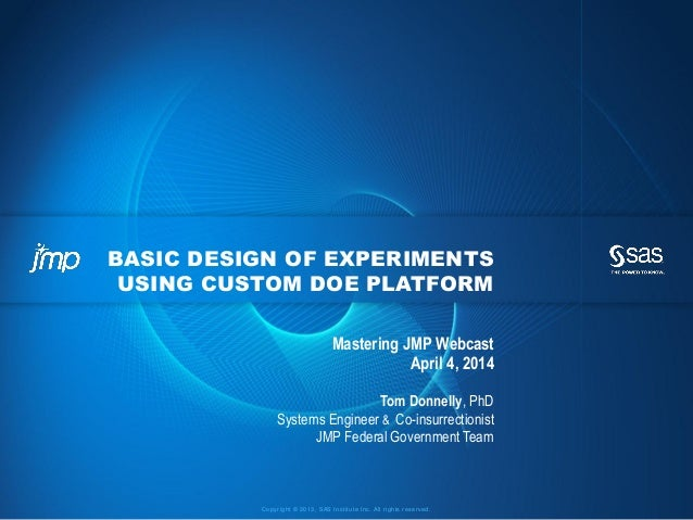 Copyright © 2013, SAS Institute Inc. All rights reserved. BASIC DESIGN OF EXPERIMENTS USING CUSTOM DOE PLATFORM Mastering ...