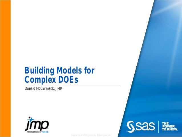 Copyright © 2010 SAS Institute Inc. All rights reserved. Building Models for Complex DOEs Donald McCormack, JMP