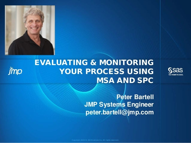 Copyri ght © 2014, SAS Institute Inc. Al l ri ghts reserved. EVALUATING & MONITORING YOUR PROCESS USING MSA AND SPC Peter ...