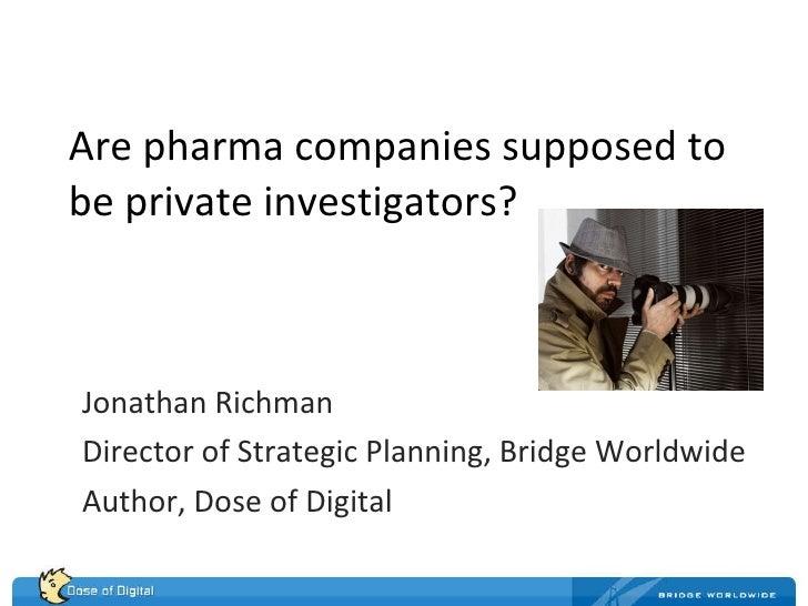 Are pharma companies supposed to be private investigators? Jonathan Richman Director of Strategic Planning, Bridge Worldwi...