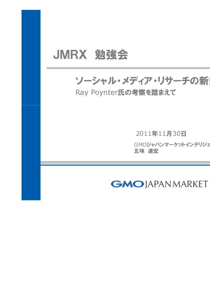JMRX 勉強会  ソーシャル・メディア・リサーチの新動向  Ray Poynter氏の考察を踏まえて             2011年11月30日             GMOジャパンマーケットインテリジェンス株式会社          ...