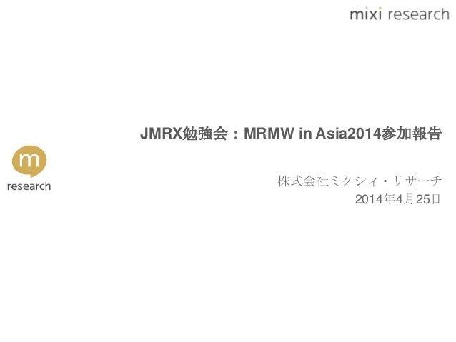 JMRX勉強会:MRMW in Asia2014参加報告 株式会社ミクシィ・リサーチ 2014年4月25日