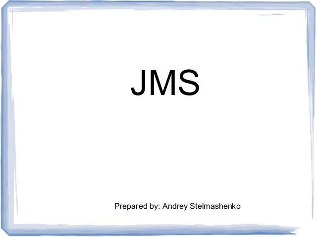 JMSPrepared by: Andrey Stelmashenko
