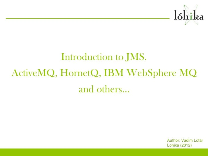 Introduction to JMS.ActiveMQ, HornetQ, IBM WebSphere MQ             and others…                                Author: Vad...