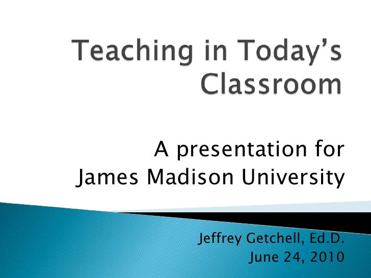 Teaching in Today's Classroom<br />A presentation for <br />James Madison University<br />Jeffrey Getchell, Ed.D.<br />Jun...