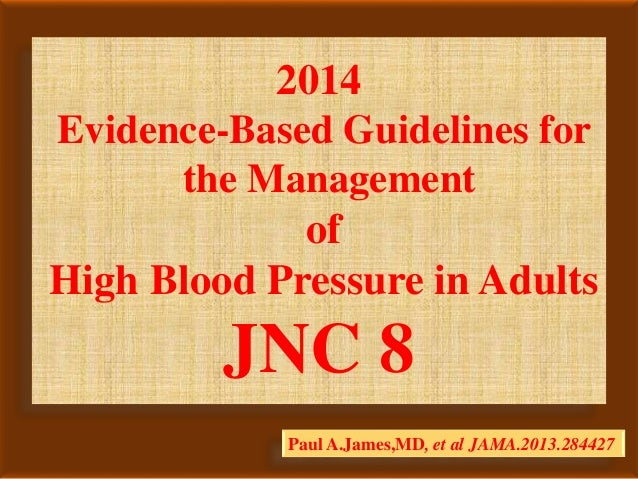 2014 Evidence-Based Guidelines for the Management of High Blood Pressure in Adults JNC 8 Paul A.James,MD, et al JAMA.2013....