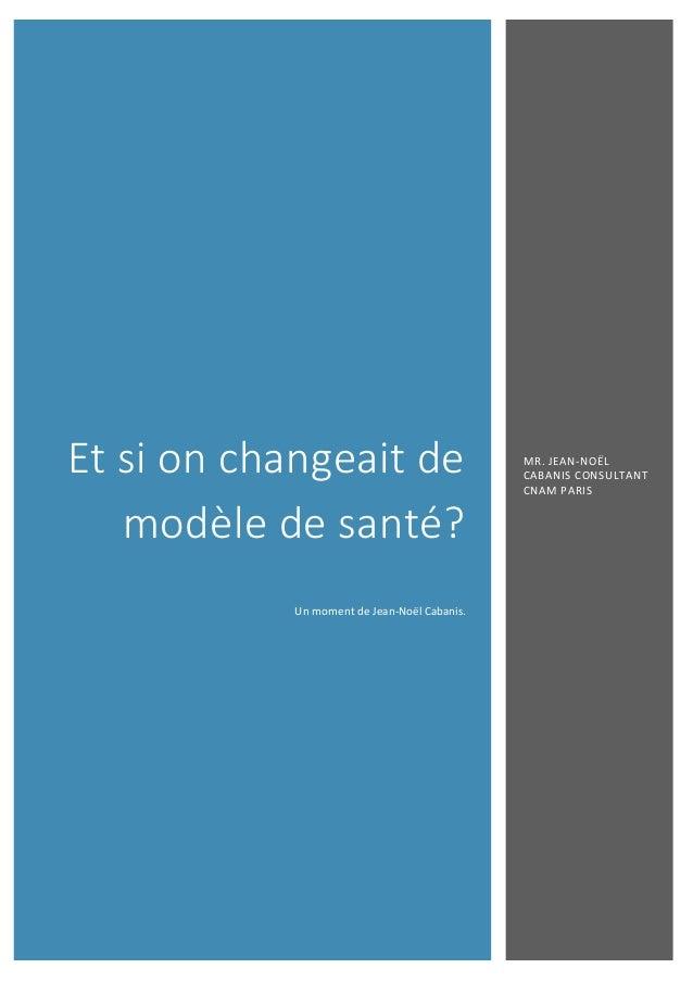 Et si on changeait de modèle de santé? Un moment de Jean-Noël Cabanis. MR. JEAN-NOËL CABANIS CONSULTANT CNAM PARIS