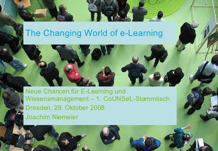 The Changing World of e-Learning Neue Chancen für E-Learning und Wissensmanagement – 1. CoUNSeL-Stammtisch Dresden, 29. Ok...