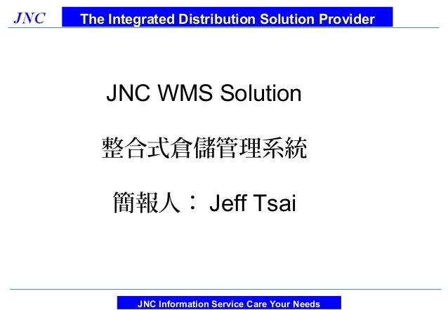 The Integrated Distribution Solution Provider   JNC WMS Solution   整合式倉儲管理系統    簡報人: Jeff Tsai        JNC Information Serv...