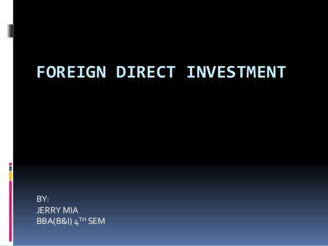 FOREIGN DIRECT INVESTMENT  BY: JERRY MIA BBA(B&I) 4TH SEM