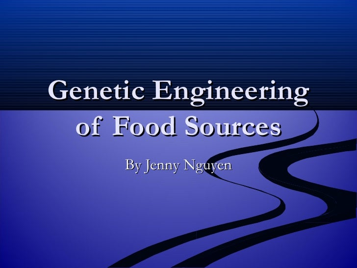 Genetic Engineering of Food Sources By Jenny Nguyen