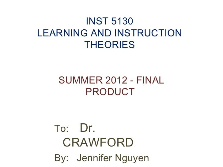 INST 5130LEARNING AND INSTRUCTION        THEORIES   SUMMER 2012 - FINAL       PRODUCT  To: Dr.    CRAWFORD  By: Jennifer N...