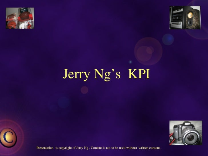 Jerry Ng's  KPI Presentation  is copyright of Jerry Ng . Content is not to be used without  written consent.