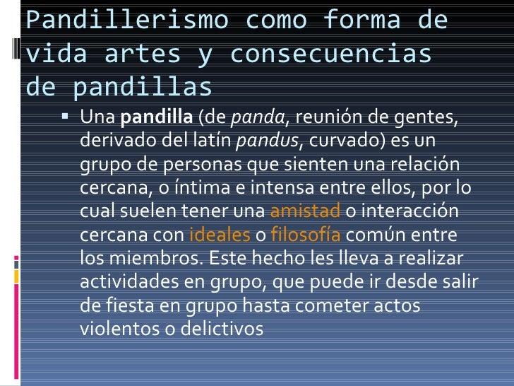 Pandillerismo como forma de vida artes y consecuencias de pandillas <ul><li>Una  pandilla  (de  panda , reunión de gentes,...