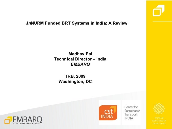 J n NURM Funded BRT Systems in India: A Review Madhav Pai Technical Director – India EMBARQ TRB, 2009 Washington, DC