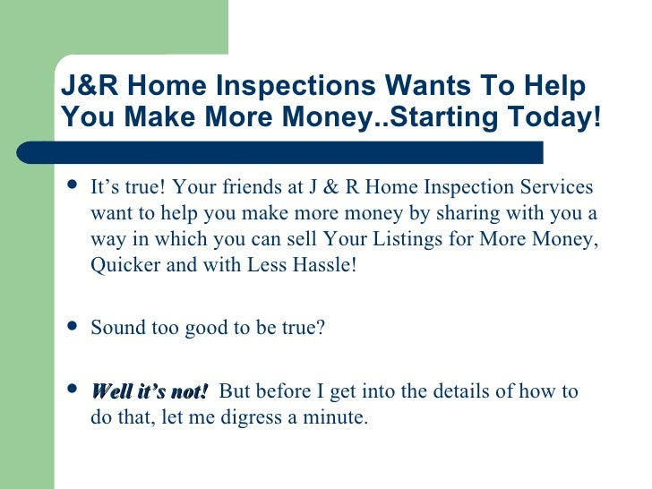 J&R Home Inspections   Wants To Help You Make More Money..Starting Today! <ul><li>It's true! Your friends at J & R Home In...