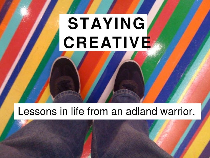STAYING  CREATIVE Lessons in life from an adland warrior.
