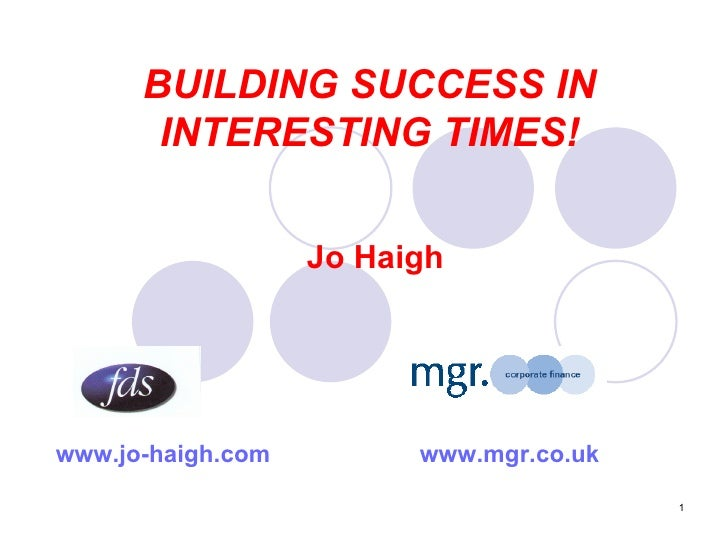 BUILDING SUCCESS IN INTERESTING TIMES! Jo Haigh www.jo-haigh.com   www.mgr.co.uk