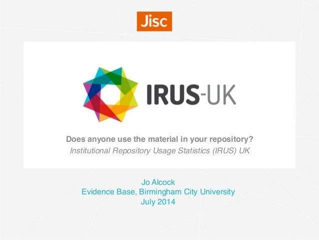 Does anyone use the material in your repository?  Institutional Repository Usage Statistics (IRUS) UK Jo Alcock Evidence B...